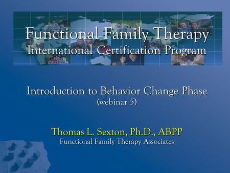 Functional Family Therapy International Certification Program Introduction to Behavior Change Phase (webinar 5) Thomas L. Sexton, Ph.D., ABPP Functional.