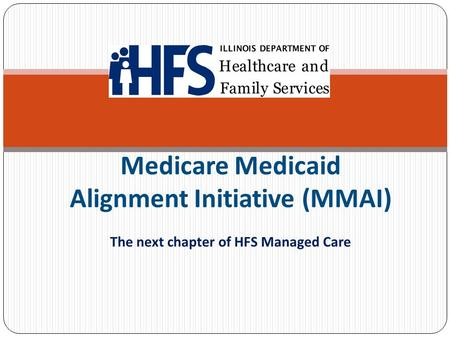 Medicare Medicaid Alignment Initiative (MMAI) The next chapter of HFS Managed Care.