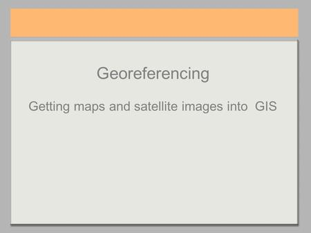 Georeferencing Getting maps and satellite images into GIS.