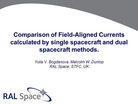 Comparison of Field-Aligned Currents calculated by single spacecraft and dual spacecraft methods. Yulia V. Bogdanova, Malcolm W. Dunlop RAL Space, STFC,