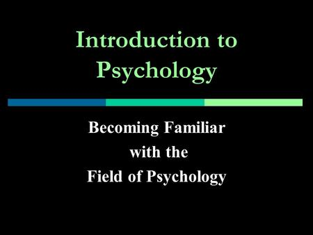 Introduction to Psychology Becoming Familiar with the Field of Psychology.