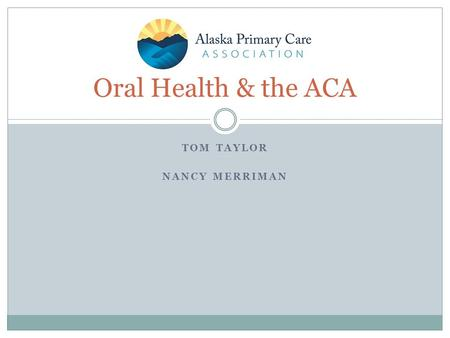 TOM TAYLOR NANCY MERRIMAN Oral Health & the ACA. Many Uninsured Patients Will Become Eligible for Affordable Coverage in 2014 Two new opportunities for.