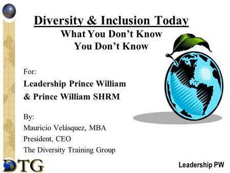 Leadership PW Diversity & Inclusion Today What You Don't Know You Don't Know For: Leadership Prince William & Prince William SHRM By: Mauricio Velásquez,