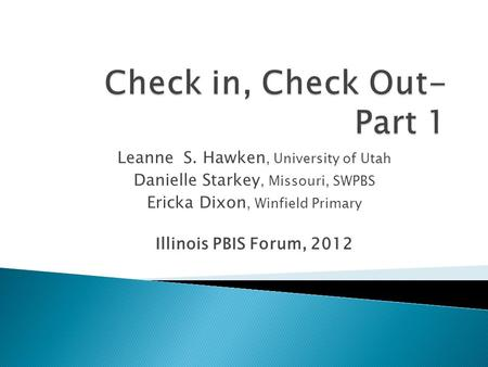 Leanne S. Hawken, University of Utah Danielle Starkey, Missouri, SWPBS Ericka Dixon, Winfield Primary Illinois PBIS Forum, 2012.