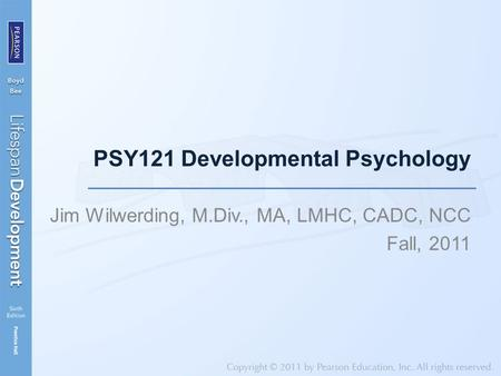 PSY121 Developmental Psychology Jim Wilwerding, M.Div., MA, LMHC, CADC, NCC Fall, 2011.
