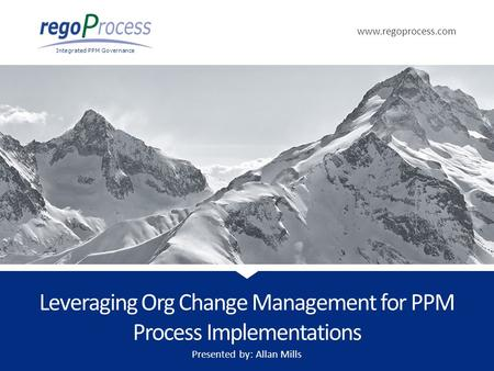Www.regoprocess.com Integrated PPM Governance Leveraging Org Change Management for PPM Process Implementations Presented by: Allan Mills.