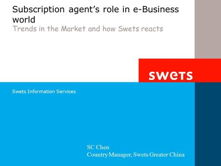 Swets Information Services Subscription agent's role in e-Business world Trends in the Market and how Swets reacts SC Chen Country Manager, Swets Greater.