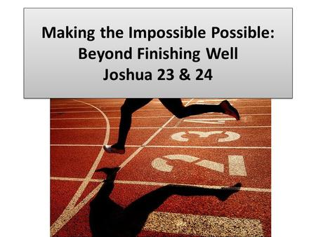 Making the Impossible Possible: Beyond Finishing Well Joshua 23 & 24.
