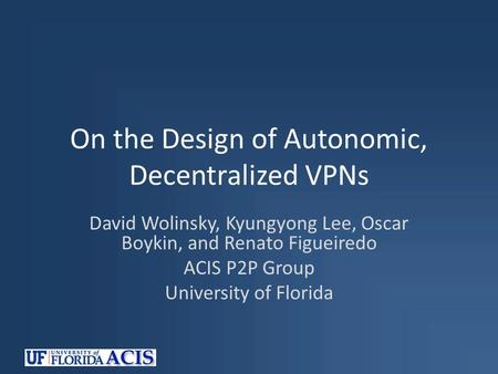 On the Design of Autonomic, Decentralized VPNs David Wolinsky, Kyungyong Lee, Oscar Boykin, and Renato Figueiredo ACIS P2P Group University of Florida.
