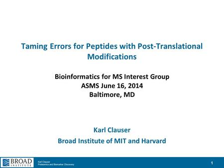 Karl Clauser Proteomics and Biomarker Discovery Taming Errors for Peptides with Post-Translational Modifications Bioinformatics for MS Interest Group ASMS.