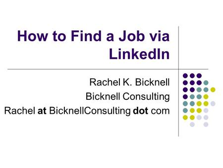 How to Find a Job via LinkedIn Rachel K. Bicknell Bicknell Consulting Rachel at BicknellConsulting dot com.