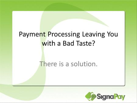 Payment Processing Leaving You with a Bad Taste? There is a solution.