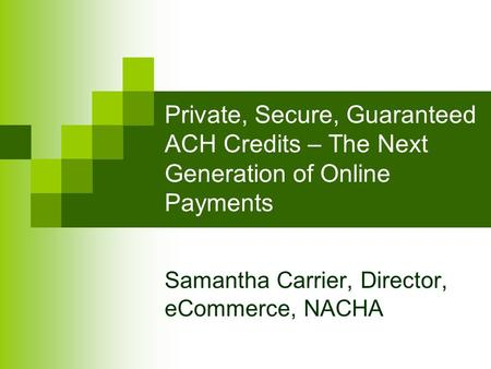 Private, Secure, Guaranteed ACH Credits – The Next Generation of Online Payments Samantha Carrier, Director, eCommerce, NACHA.