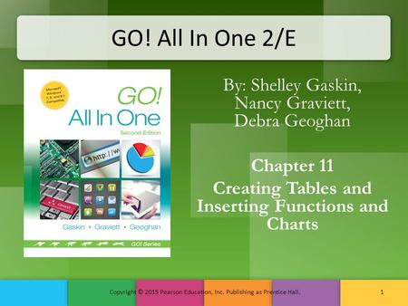GO! All In One 2/E By: Shelley Gaskin, Nancy Graviett, Debra Geoghan Chapter 11 Creating Tables and Inserting Functions and Charts Copyright © 2015 Pearson.