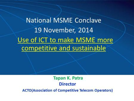 Contribution since August,2008 National MSME Conclave 19 November, 2014 Use of ICT to make MSME more competitive and sustainable Tapan K. Patra Director.
