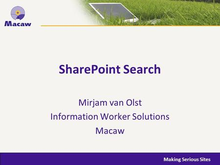Making Serious <strong>Sites</strong> SharePoint Search Mirjam van Olst Information Worker Solutions Macaw.