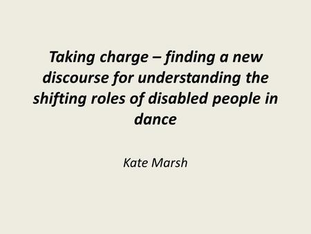 Taking charge – finding a new discourse for understanding the shifting roles of disabled people in dance Kate Marsh.