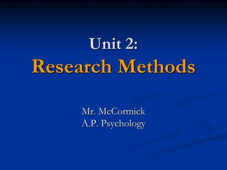 Unit 2: Research Methods Mr. McCormick A.P. Psychology.