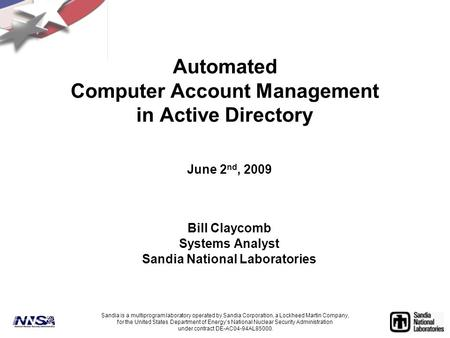 Automated Computer Account Management in Active Directory June 2 nd, 2009 Bill Claycomb Systems Analyst Sandia National Laboratories Sandia is a multiprogram.