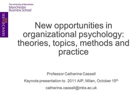 New opportunities in organizational psychology: theories, topics, methods and practice Professor Catherine Cassell Keynote presentation to 2011 AIP, Milan,