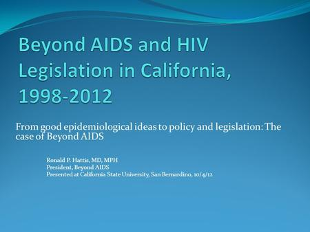 From good epidemiological ideas to policy and legislation: The case of Beyond AIDS Ronald P. Hattis, MD, MPH President, Beyond AIDS Presented at California.
