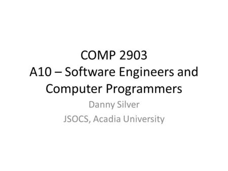 COMP 2903 A10 – Software Engineers and Computer Programmers Danny Silver JSOCS, Acadia University.