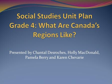 Presented by Chantal Desroches, Holly MacDonald, Pamela Berry and Karen Chevarie.