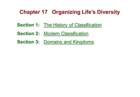 Chapter 17 Organizing Life's Diversity Section 1: The History of Classification Section 2: Modern Classification Section 3: Domains and Kingdoms.