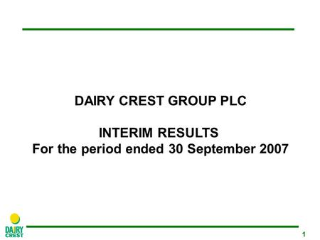 1 DAIRY CREST GROUP PLC INTERIM RESULTS For the period ended 30 September 2007.