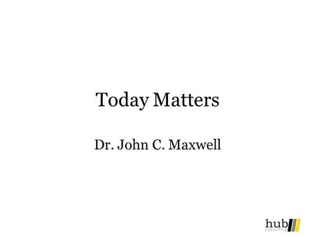 Today Matters Dr. John C. Maxwell. Today Often Falls to Pieces… What is the Missing Piece?