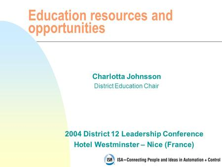 2004 District 12 Leadership Conference Hotel Westminster – Nice (France) Education resources and opportunities Charlotta Johnsson District Education Chair.