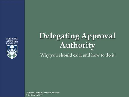 Delegating Approval Authority Why you should do it and how to do it! Office of Grant & Contract Services 6 September 2012.