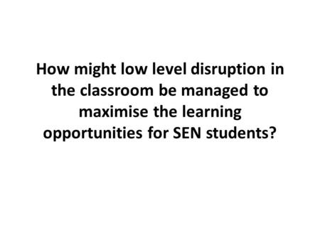 How might low level disruption in the classroom be managed to maximise the learning opportunities for SEN students?