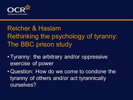 Reicher & Haslam Rethinking the psychology of tyranny: The BBC prison study Tyranny: the arbitrary and/or oppressive exercise of power Question: How do.