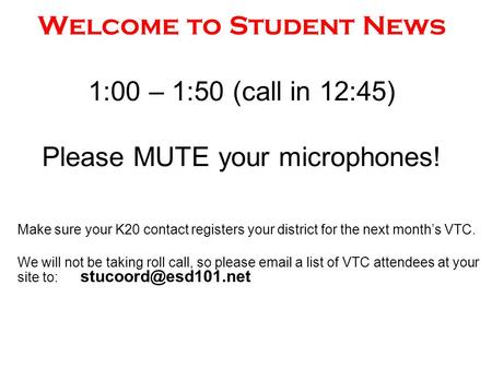 Welcome to Student News 1:00 – 1:50 (call in 12:45) Please MUTE your microphones! Make sure your K20 contact registers your district for the next month's.
