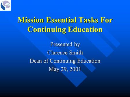 Mission Essential Tasks For Continuing Education Presented by Clarence Smith Dean of Continuing Education May 29, 2001.
