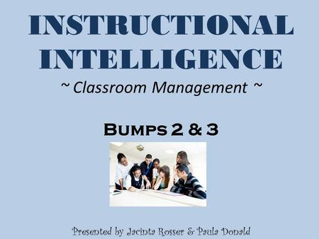 INSTRUCTIONAL INTELLIGENCE ~ Classroom Management ~ Bumps 2 & 3 Presented by Jacinta Rosser & Paula Donald.