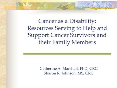 Cancer as a Disability: Resources Serving to Help and Support Cancer Survivors and their Family Members Catherine A. Marshall, PhD, CRC Sharon R. Johnson,
