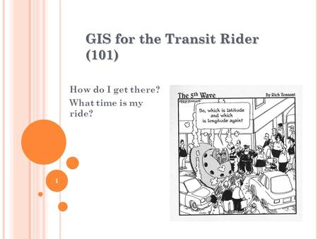 GIS for the Transit Rider (101) How do I get there? What time is my ride? 1.