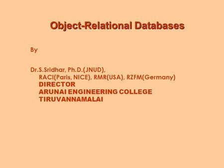 Object-Relational Databases By Dr.S.Sridhar, Ph.D.(JNUD), RACI(Paris, NICE), RMR(USA), RZFM(Germany) DIRECTOR ARUNAI ENGINEERING COLLEGE TIRUVANNAMALAI.