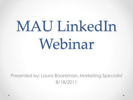 MAU LinkedIn Webinar Presented by: Laura Baareman, Marketing Specialist 8/18/2011.
