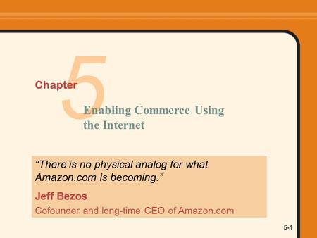 "5-1 5 Chapter Enabling Commerce Using the Internet ""There is no physical analog for what Amazon.com is becoming."" Jeff Bezos Cofounder and long-time CEO."