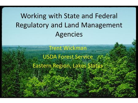 Working with State and Federal Regulatory and Land Management Agencies Trent Wickman USDA Forest Service Eastern Region, Lakes States.