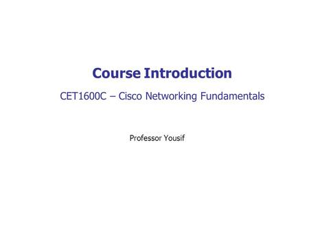 Course Introduction CET1600C – Cisco Networking Fundamentals Professor Yousif.