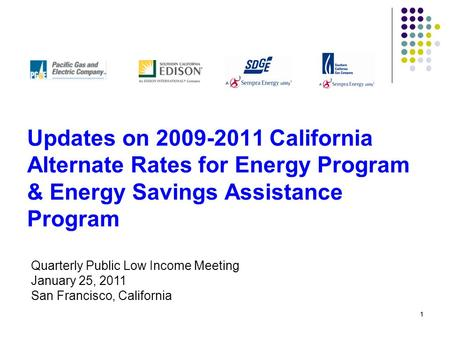 11 Updates on 2009-2011 California Alternate Rates for Energy Program & Energy Savings Assistance Program Quarterly Public Low Income Meeting January 25,