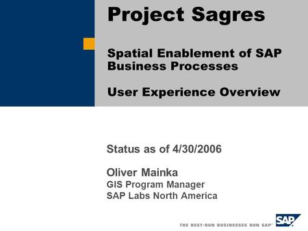 Status as of 4/30/2006 Oliver Mainka GIS Program Manager SAP Labs North America Project Sagres Spatial Enablement of SAP Business Processes User Experience.