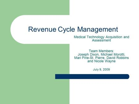 Revenue Cycle Management Medical Technology Acquisition and Assessment Team Members: Joseph Dixon, Michael Morotti, Mari Pirie-St. Pierre, David Robbins.