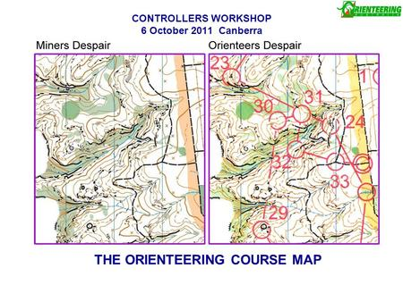 CONTROLLERS WORKSHOP 6 October 2011 Canberra THE ORIENTEERING COURSE MAP.