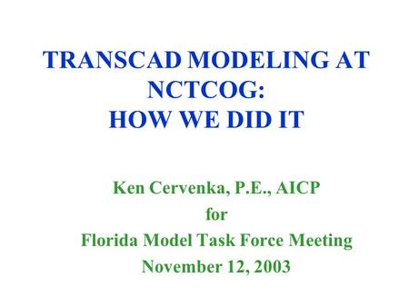 TRANSCAD MODELING AT NCTCOG: HOW WE DID IT Ken Cervenka, P.E., AICP for Florida Model Task Force Meeting November 12, 2003.