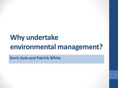 Why undertake environmental management? Doris Soto and Patrick White.